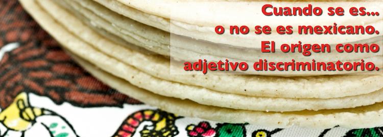 Cuando se es... o no se es mexicano. El origen como adjetivo discriminatorio.